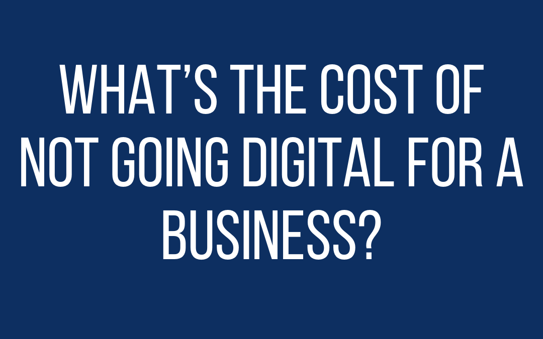 What is the cost of not going Digital for a Business?